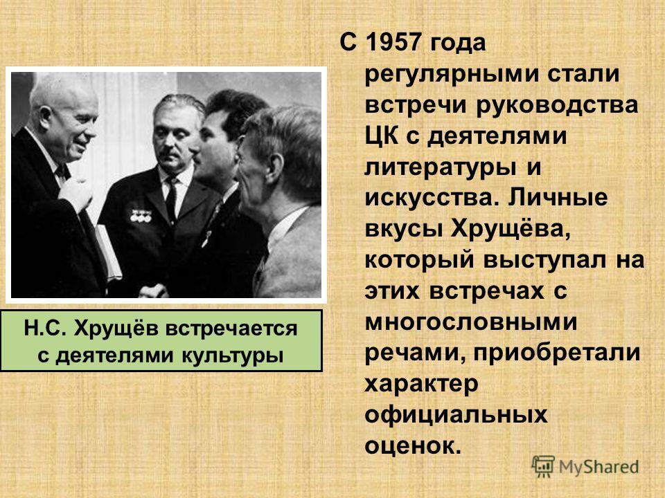 С 1957 года регулярными стали встречи руководства ЦК с деятелями литературы и искусства. Личные вкусы Хрущёва, который выступал на этих встречах с многословными речами, приобретали характер официальных оценок. Н.С. Хрущёв встречается с деятелями куль