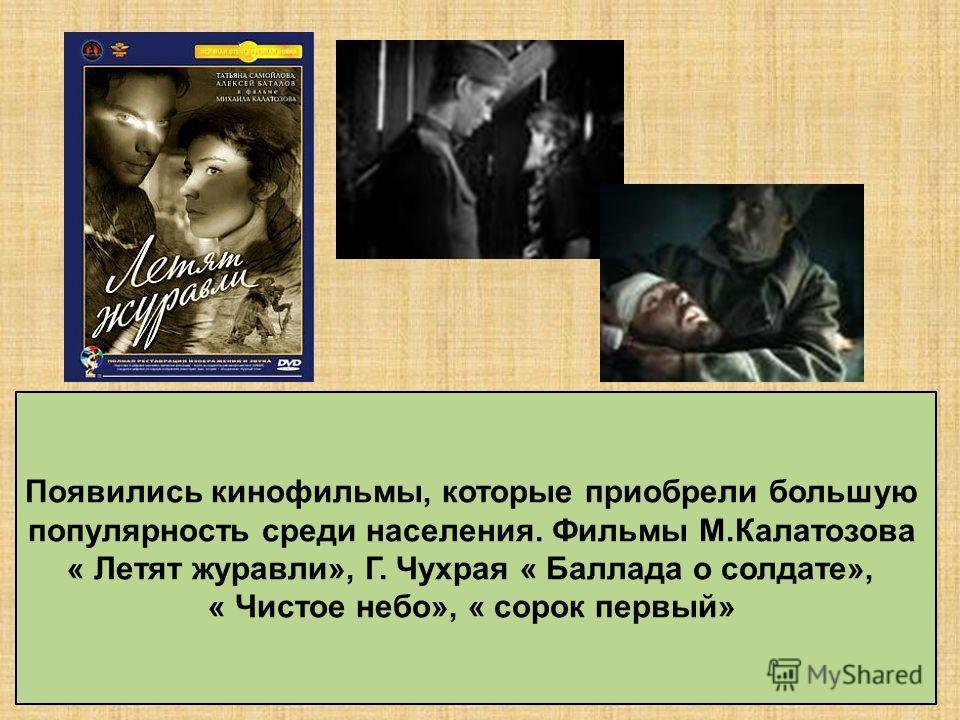 Появились кинофильмы, которые приобрели большую популярность среди населения. Фильмы М.Калатозова « Летят журавли», Г. Чухрая « Баллада о солдате», « Чистое небо», « сорок первый»