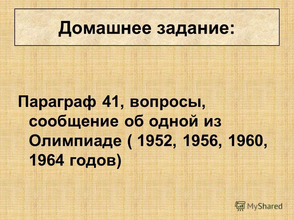 Параграф 41, вопросы, сообщение об одной из Олимпиаде ( 1952, 1956, 1960, 1964 годов) Домашнее задание: