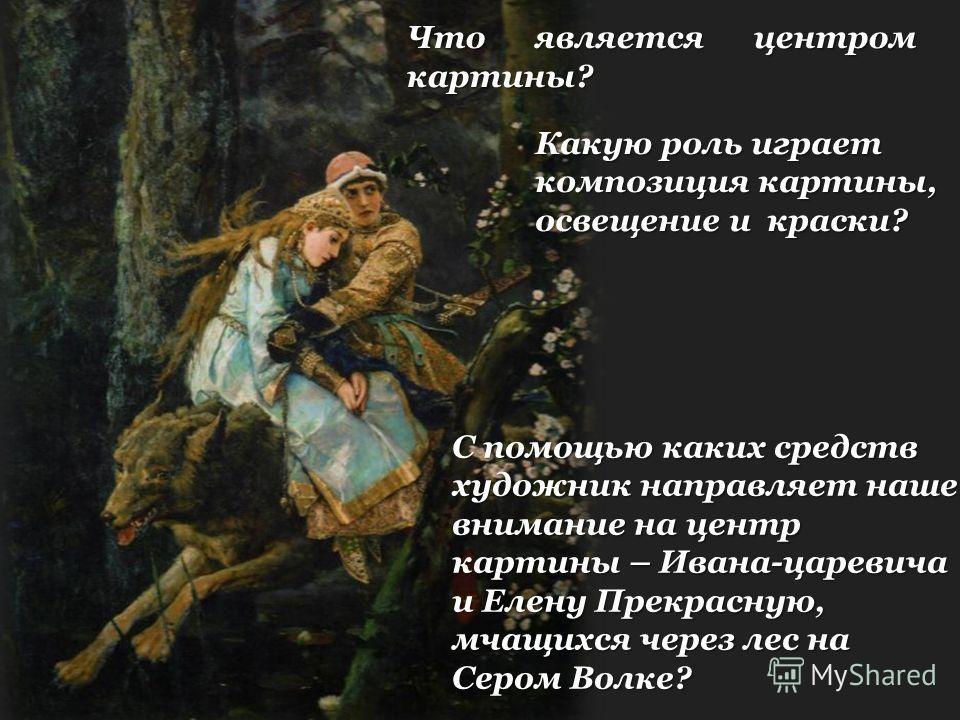 Что является центром картины? С помощью каких средств художник направляет наше внимание на центр картины – Ивана-царевича и Елену Прекрасную, мчащихся через лес на Сером Волке? Какую роль играет композиция картины, освещение и краски?