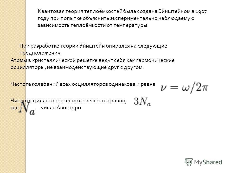 Квантовая теория теплоёмкостей была создана Эйнштейном в 1907 году при попытке объяснить экспериментально наблюдаемую зависимость теплоёмкости от температуры. При разработке теории Эйнштейн опирался на следующие предположения : Атомы в кристаллическо