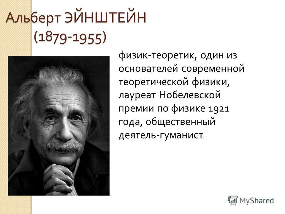 Альберт ЭЙНШТЕЙН (1879-1955) Альберт ЭЙНШТЕЙН (1879-1955) физик - теоретик, один из основателей современной теоретической физики, лауреат Нобелевской премии по физике 1921 года, общественный деятель - гуманист.