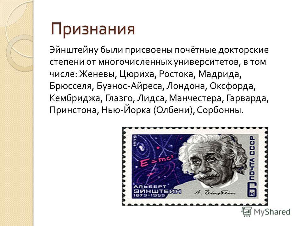 Признания Эйнштейну были присвоены почётные докторские степени от многочисленных университетов, в том числе : Женевы, Цюриха, Ростока, Мадрида, Брюсселя, Буэнос - Айреса, Лондона, Оксфорда, Кембриджа, Глазго, Лидса, Манчестера, Гарварда, Принстона, Н