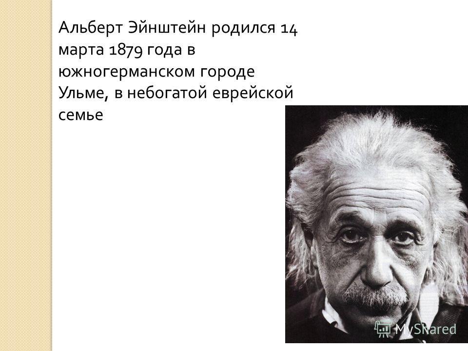 Альберт Эйнштейн родился 14 марта 1879 года в южногерманском городе Ульме, в небогатой еврейской семье