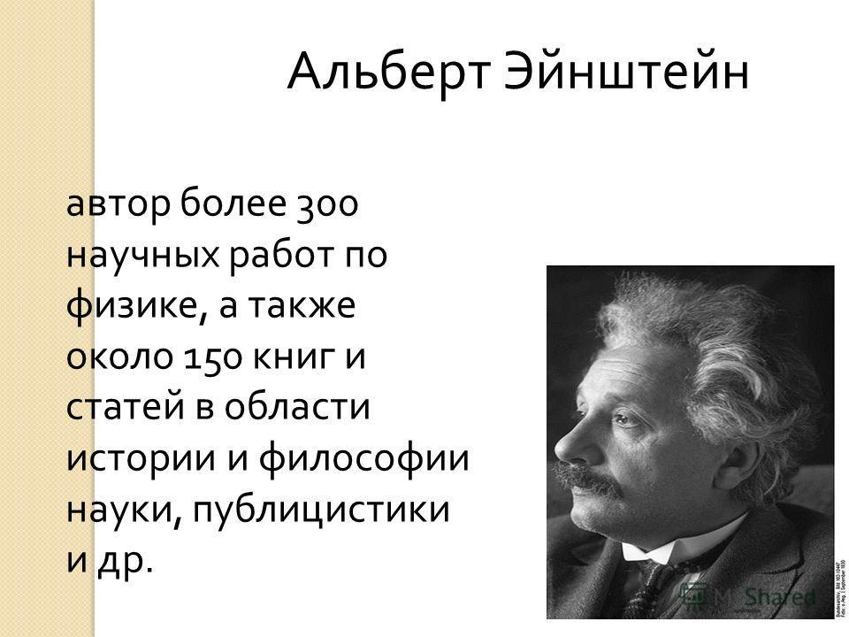 Альберт Эйнштейн автор более 300 научных работ по физике, а также около 150 книг и статей в области истории и философии науки, публицистики и др.