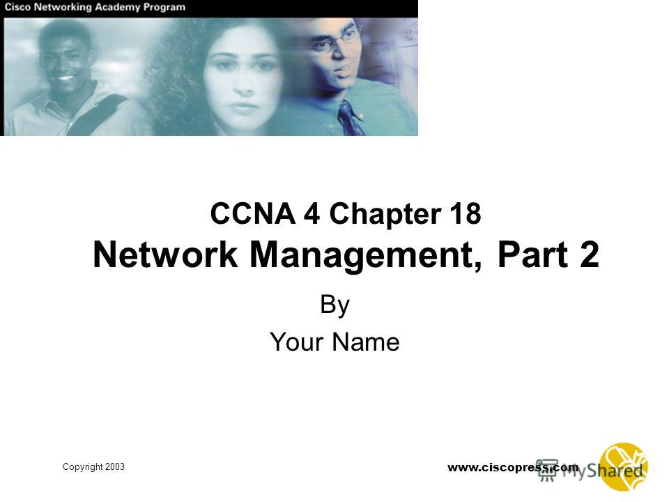 www.ciscopress.com Copyright 2003 CCNA 4 Chapter 18 Network Management, Part 2 By Your Name