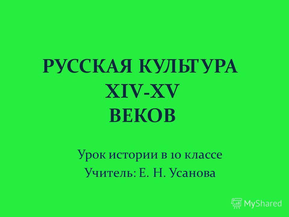 РУССКАЯ КУЛЬТУРА XIV - XV ВЕКОВ Урок истории в 10 классе Учитель : Е. Н. Усанова