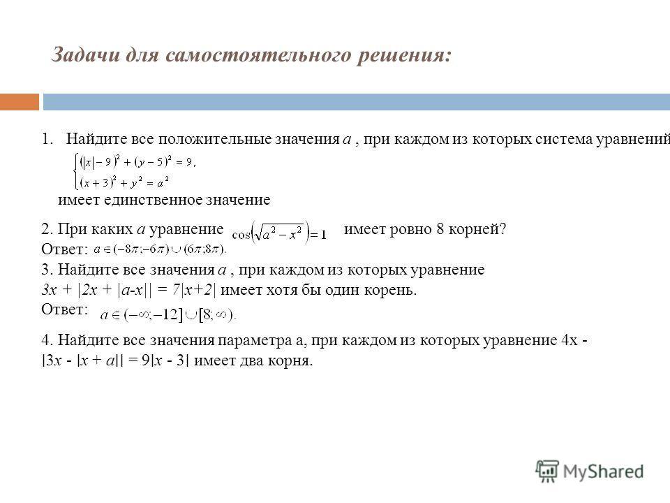 Задачи для самостоятельного решения: 2. При каких a уравнение имеет ровно 8 корней? Ответ: 3. Найдите все значения a, при каждом из которых уравнение 3x + |2x + |a-x|| = 7|x+2| имеет хотя бы один корень. Ответ: 1. Найдите все положительные значения a