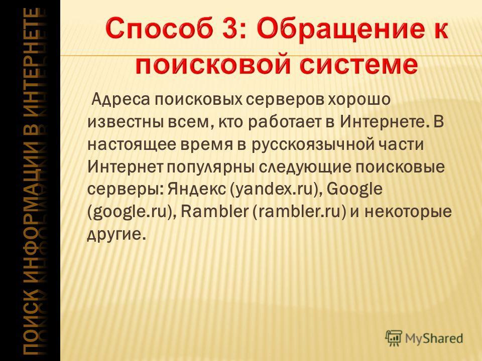 Адреса поисковых серверов хорошо известны всем, кто работает в Интернете. В настоящее время в русскоязычной части Интернет популярны следующие поисковые серверы: Яндекс (yandex.ru), Google (google.ru), Rambler (rambler.ru) и некоторые другие.
