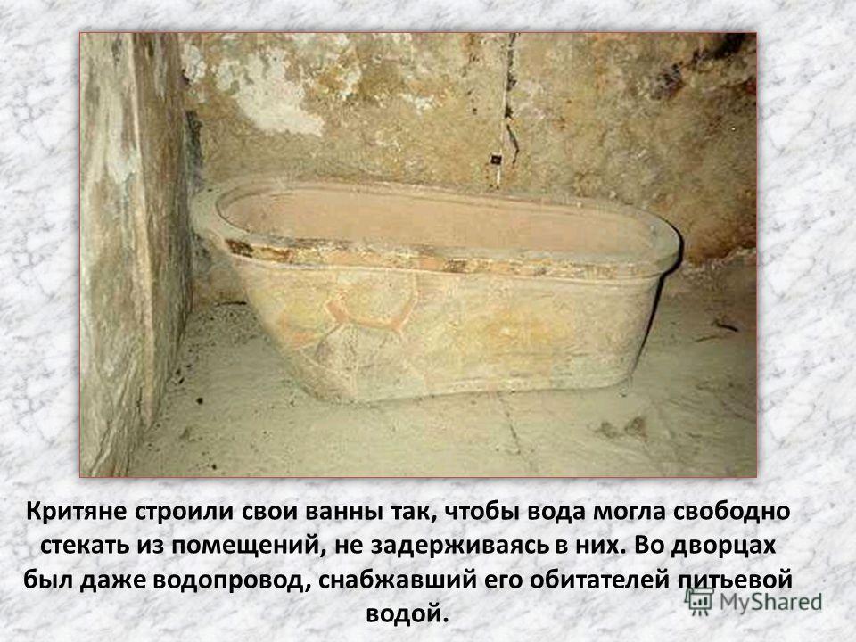 Критяне строили свои ванны так, чтобы вода могла свободно стекать из помещений, не задерживаясь в них. Во дворцах был даже водопровод, снабжавший его обитателей питьевой водой.