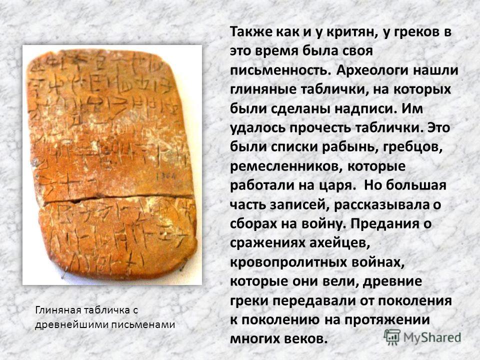 Глиняная табличка с древнейшими письменами Также как и у критян, у греков в это время была своя письменность. Археологи нашли глиняные таблички, на которых были сделаны надписи. Им удалось прочесть таблички. Это были списки рабынь, гребцов, ремесленн