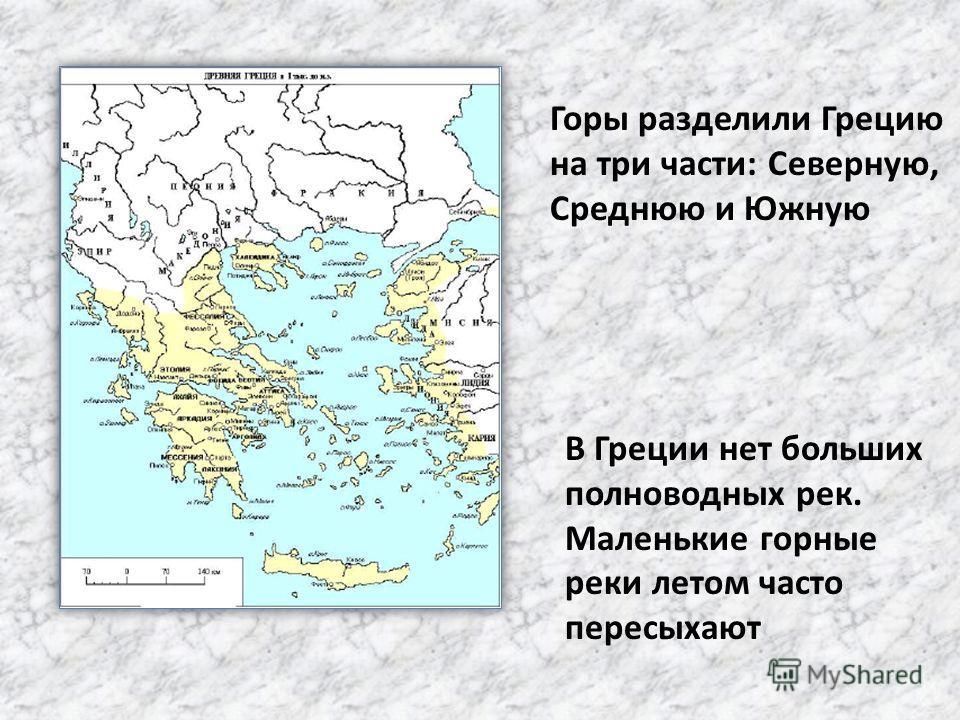 Горы разделили Грецию на три части: Северную, Среднюю и Южную В Греции нет больших полноводных рек. Маленькие горные реки летом часто пересыхают