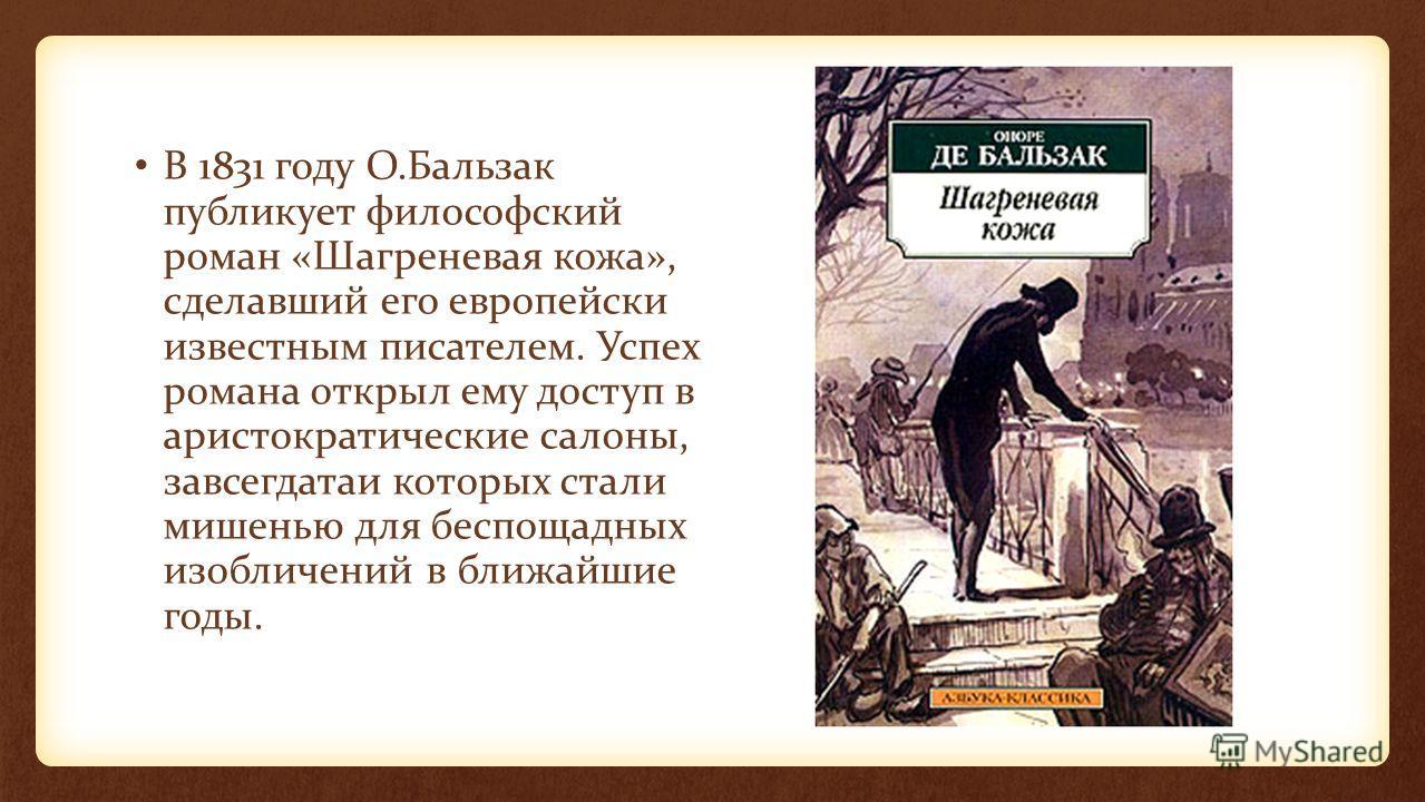 В 1831 году О.Бальзак публикует философский роман «Шагреневая кожа», сделавший его европейски известным писателем. Успех романа открыл ему доступ в аристократические салоны, завсегдатаи которых стали мишенью для беспощадных изобличений в ближайшие го