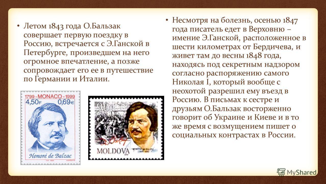 Летом 1843 года О.Бальзак совершает первую поездку в Россию, встречается с Э.Ганской в Петербурге, произведшем на него огромное впечатление, а позже сопровождает его ее в путешествие по Германии и Италии. Несмотря на болезнь, осенью 1847 года писател