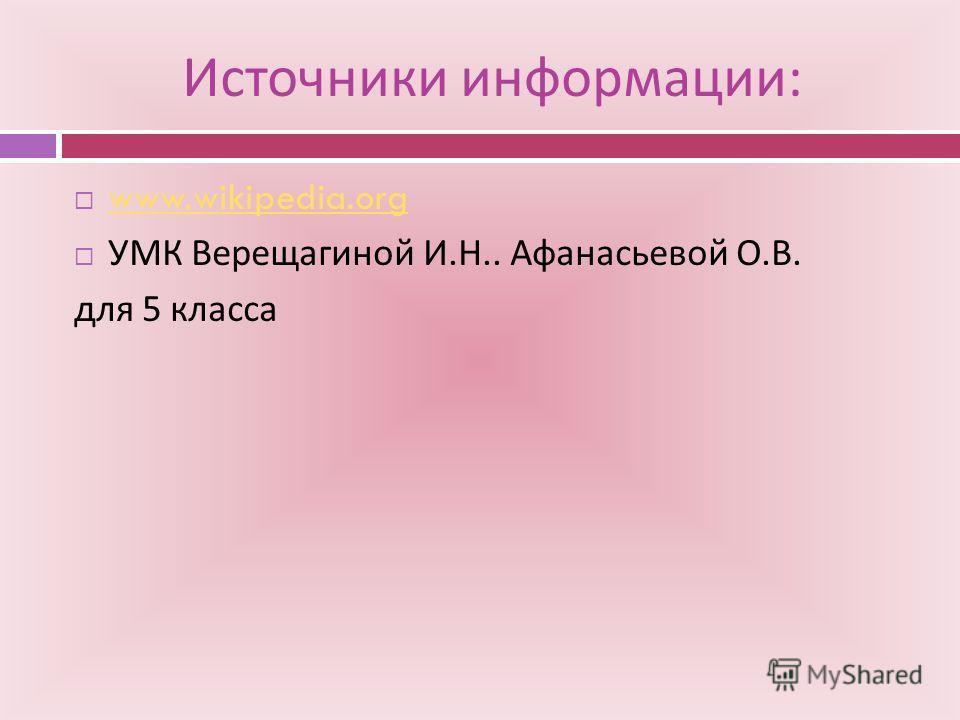 Источники информации : www.wikipedia.org УМК Верещагиной И. Н.. Афанасьевой О. В. для 5 класса