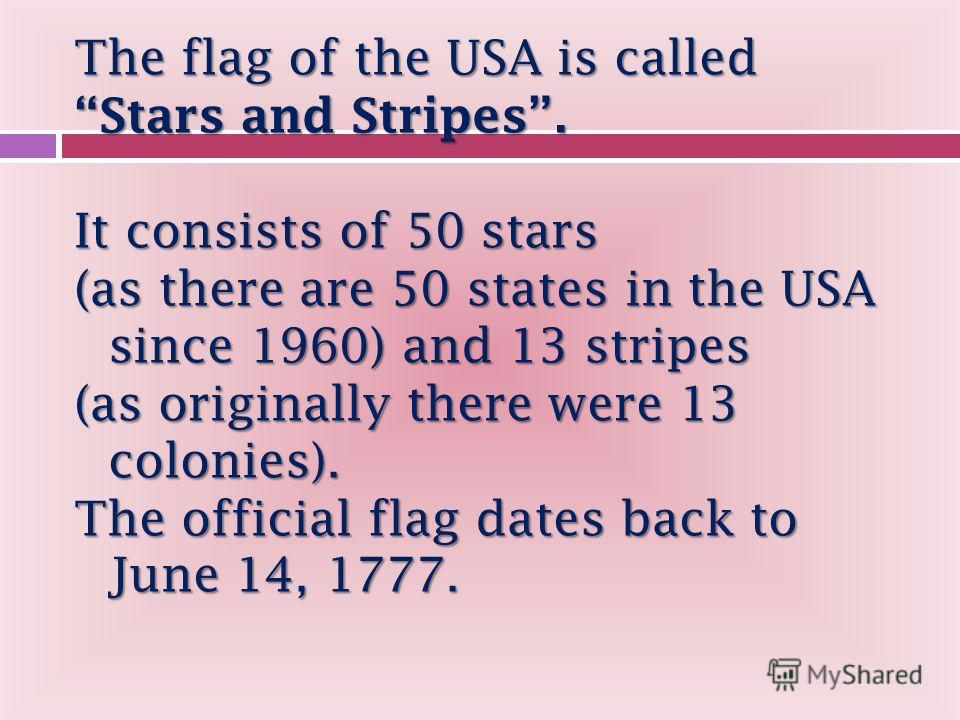 The flag of the USA is called Stars and Stripes. It consists of 50 stars (as there are 50 states in the USA since 1960) and 13 stripes (as originally there were 13 colonies). The official flag dates back to June 14, 1777.