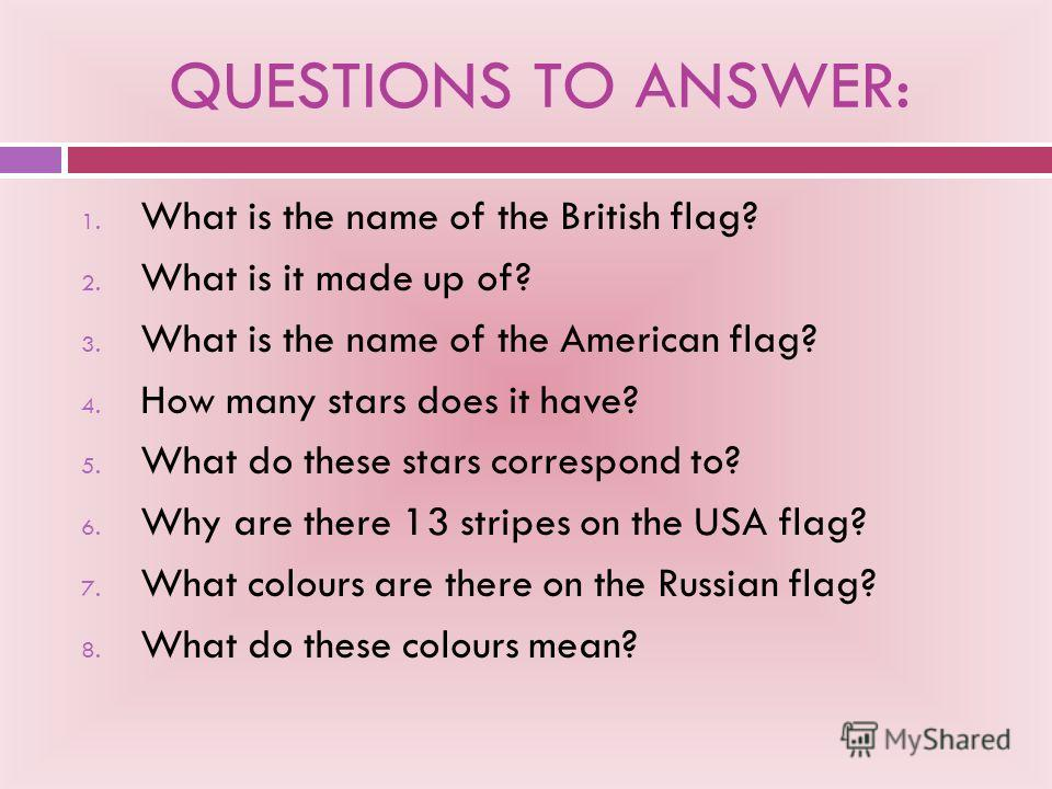 QUESTIONS TO ANSWER: 1. What is the name of the British flag? 2. What is it made up of? 3. What is the name of the American flag? 4. How many stars does it have? 5. What do these stars correspond to? 6. Why are there 13 stripes on the USA flag? 7. Wh