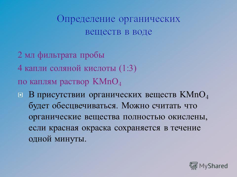 2 мл фильтрата пробы 4 капли соляной кислоты (1:3) по каплям раствор KMnO 4 В присутствии органических веществ KMnO 4 будет обесцвечиваться. Можно считать что органические вещества полностью окислены, если красная окраска сохраняется в течение одной
