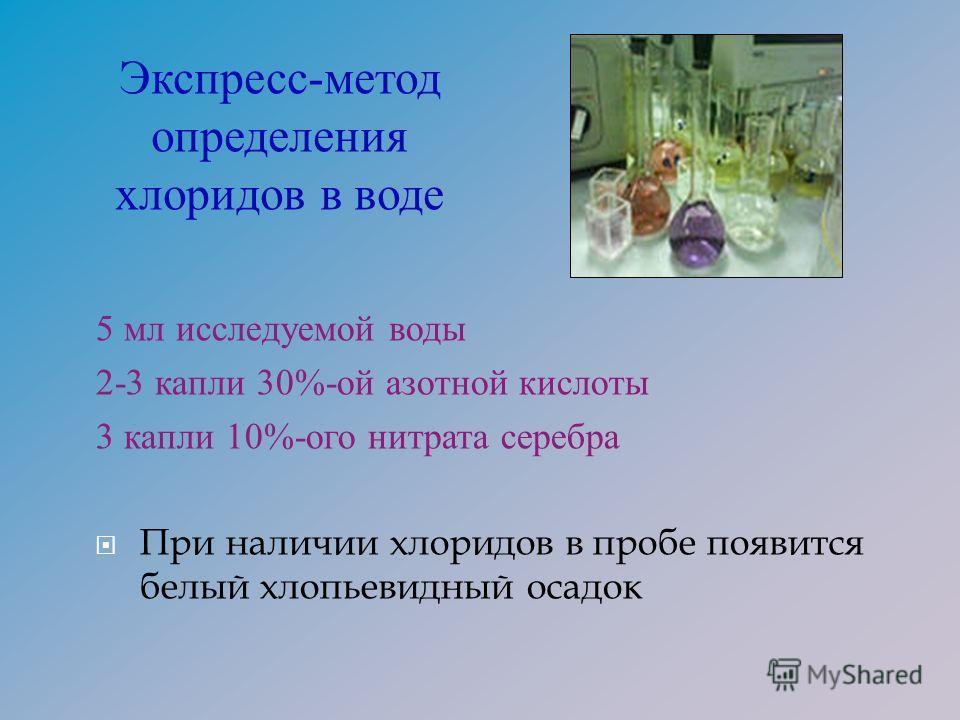 5 мл исследуемой воды 2-3 капли 30%- ой азотной кислоты 3 капли 10%- ого нитрата серебра При наличии хлоридов в пробе появится белый хлопьевидный осадок Экспресс-метод определения хлоридов в воде