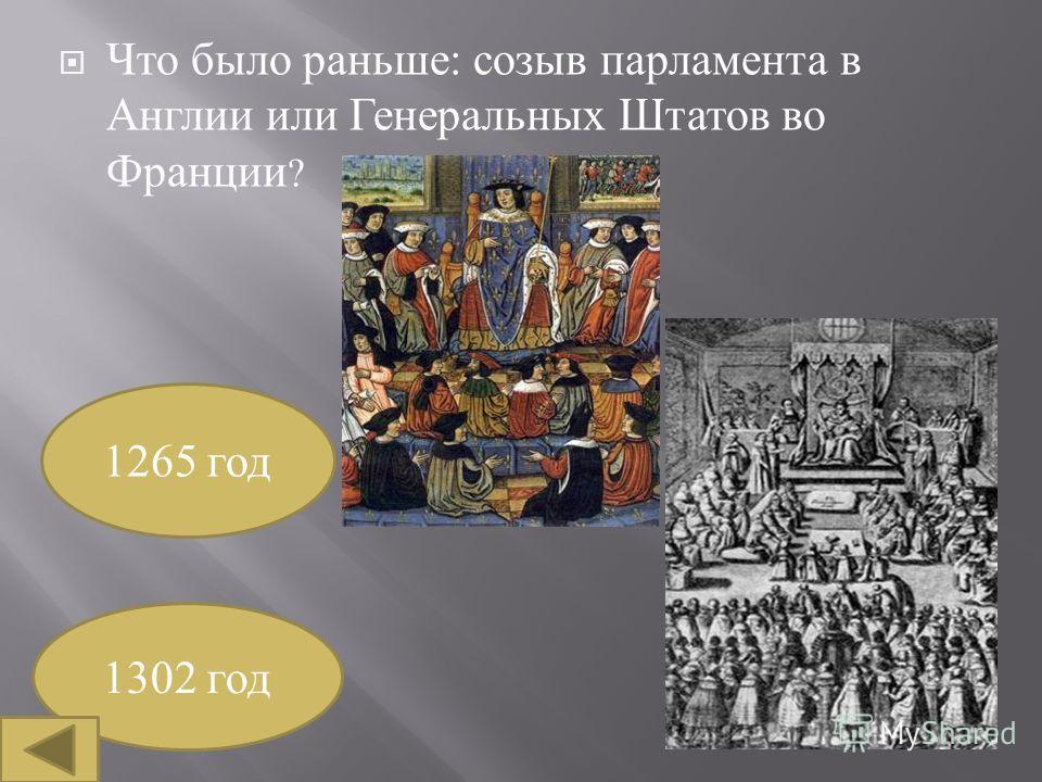 Что было раньше : созыв парламента в Англии или Генеральных Штатов во Франции ? 1265 год 1302 год