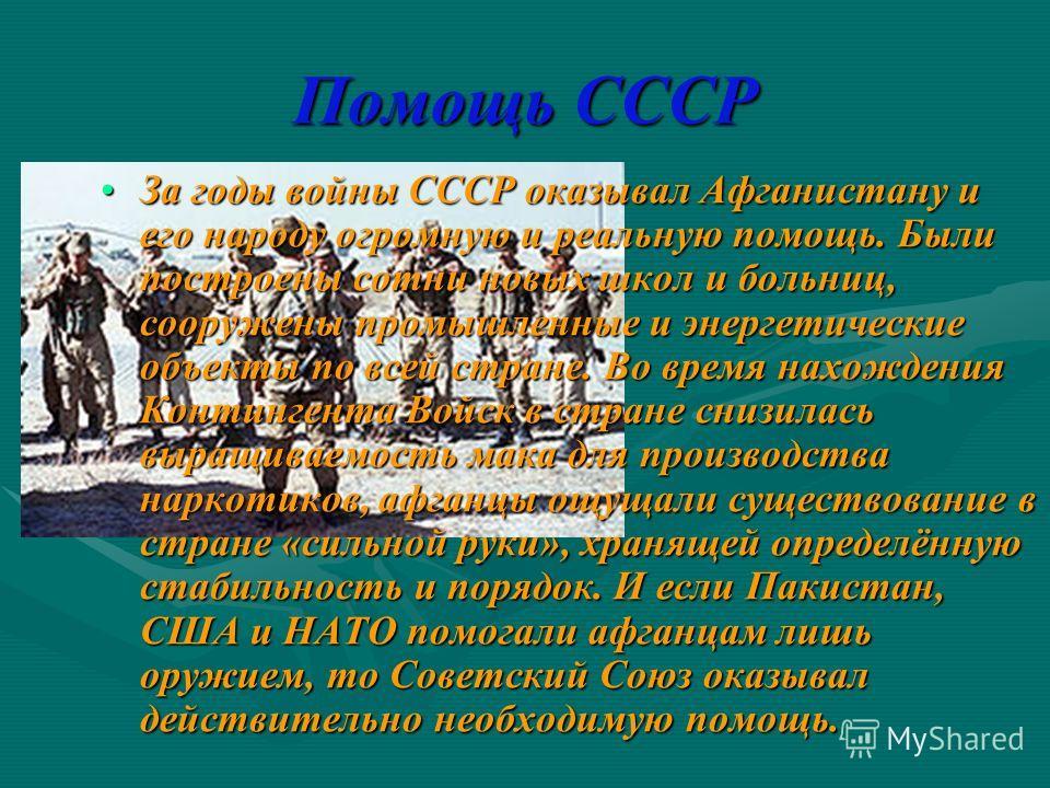 Помощь СССР За годы войны СССР оказывал Афганистану и его народу огромную и реальную помощь. Были построены сотни новых школ и больниц, сооружены промышленные и энергетические объекты по всей стране. Во время нахождения Контингента Войск в стране сни
