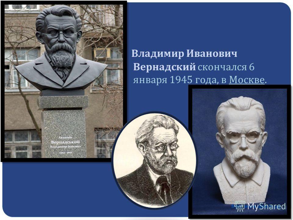 Владимир Иванович Вернадский скончался 6 января 1945 года, в Москве.