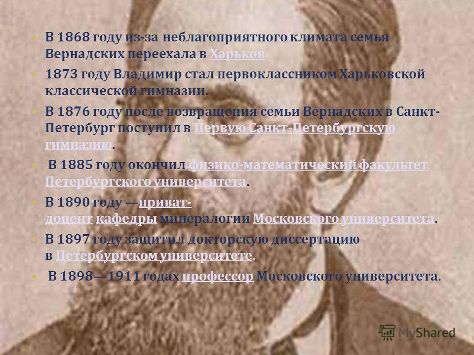 В 1868 году из - за неблагоприятного климата семья Вернадских переехала в Харьков 1873 году Владимир стал первоклассником Харьковской классической гимназии. В 1876 году после возвращения семьи Вернадских в Санкт - Петербург поступил в Первую Санкт -