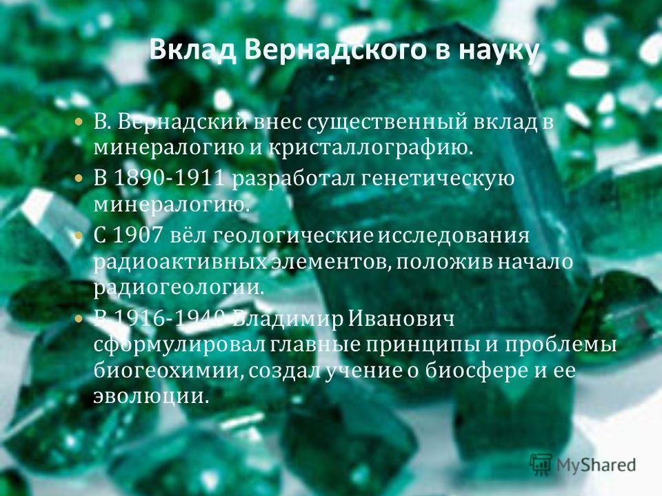 Вклад Вернадского в науку В. Вернадский внес существенный вклад в минералогию и кристаллографию. В 1890-1911 разработал генетическую минералогию. С 1907 вёл геологические исследования радиоактивных элементов, положив начало радиогеологии. В 1916-1940