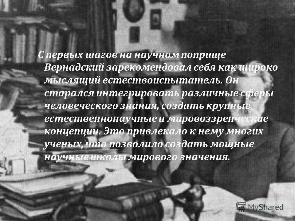 С первых шагов на научном поприще Вернадский зарекомендовал себя как широко мыслящий естествоиспытатель. Он старался интегрировать различные сферы человеческого знания, создать крупные естественнонаучные и мировоззренческие концепции. Это привлекало