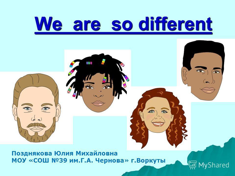 We are so different Позднякова Юлия Михайловна МОУ «СОШ 39 им.Г.А. Чернова» г.Воркуты
