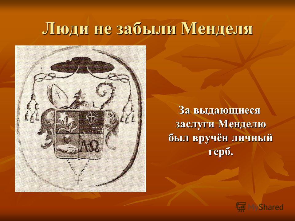 Люди не забыли Менделя За выдающиеся заслуги Менделю был вручён личный герб. За выдающиеся заслуги Менделю был вручён личный герб.