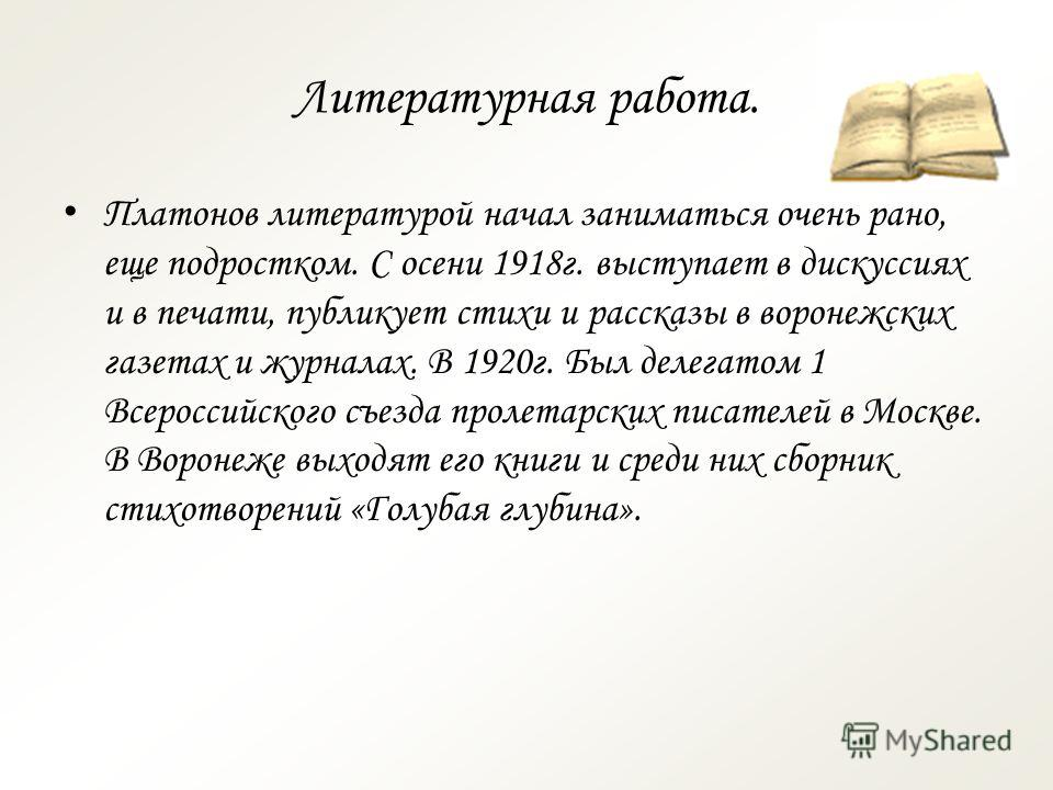 Литературная работа. П латонов литературой начал заниматься очень рано, еще подростком. С осени 1918 г. выступает в дискуссиях и в печати, публикует стихи и рассказы в воронежских газетах и журналах. В 1920 г. Был делегатом 1 Всероссийского съезда пр