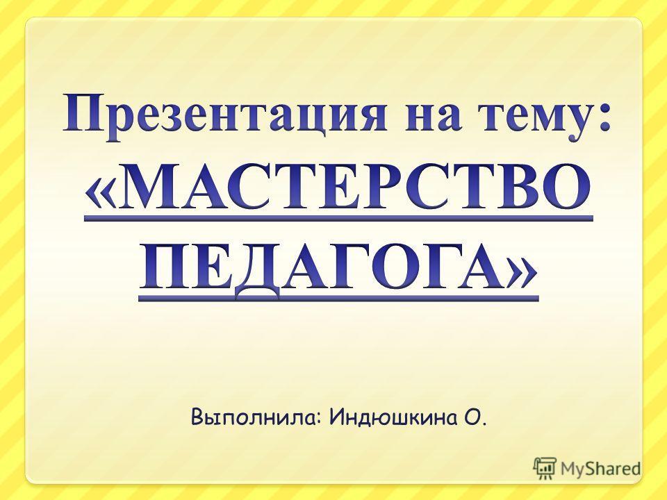 Выполнила: Индюшкина О.