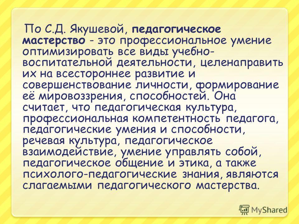 По С.Д. Якушевой, педагогическое мастерство - это профессиональное умение оптимизировать все виды учебно- воспитательной деятельности, цели направить их на всестороннее развитие и совершенствование личности, формирование её мировоззрения, способносте