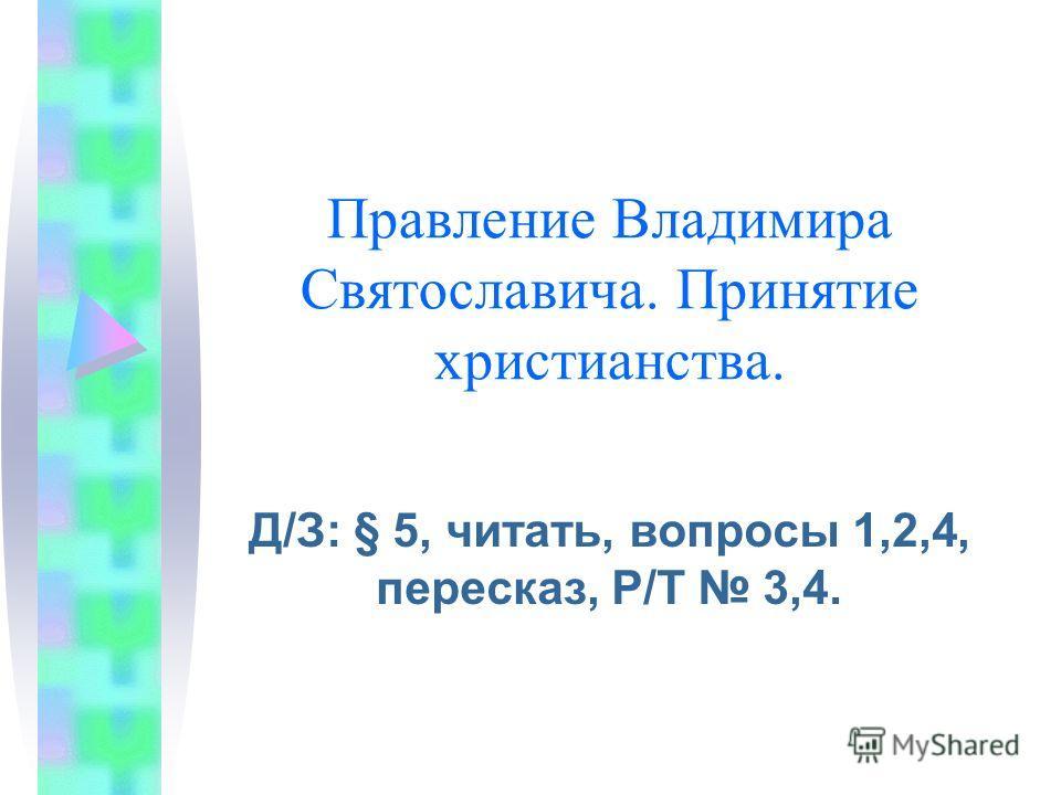 Правление Владимира Святославича. Принятие христианства. Д/З: § 5, читать, вопросы 1,2,4, пересказ, Р/Т 3,4.