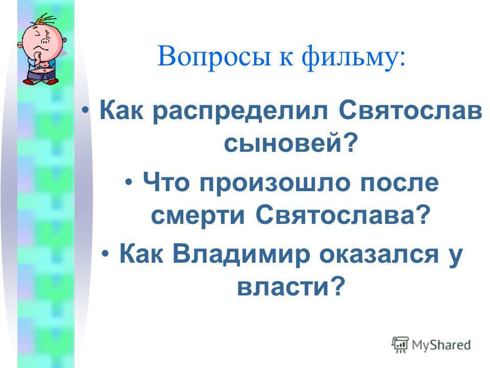 Вопросы к фильму: Как распределил Святослав сыновей? Что произошло после смерти Святослава? Как Владимир оказался у власти?