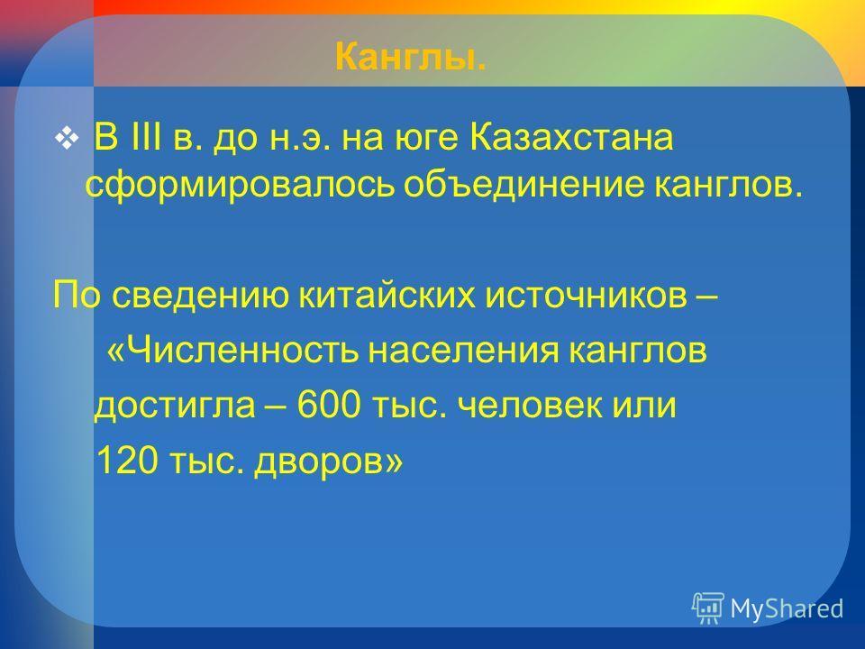 Канглы. В III в. до н.э. на юге Казахстана сформировалось объединение канглов. По сведению китайских источников – «Численность населения канглов достигла – 600 тыс. человек или 120 тыс. дворов»