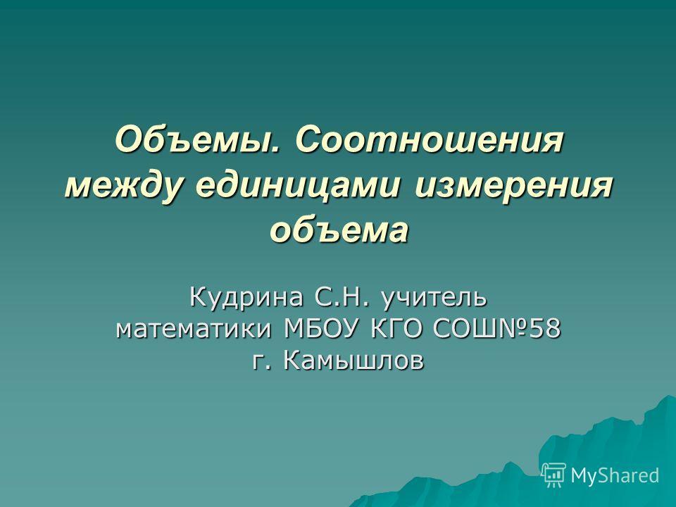 Объемы. Соотношения между единицами измерения объема Кудрина С.Н. учитель математики МБОУ КГО СОШ58 г. Камышлов