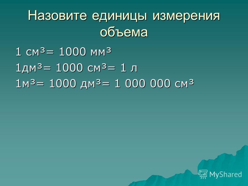 Назовите единицы измерения объема 1 см³= 1000 мм³ 1 дм³= 1000 см³= 1 л 1 м³= 1000 дм³= 1 000 000 см³