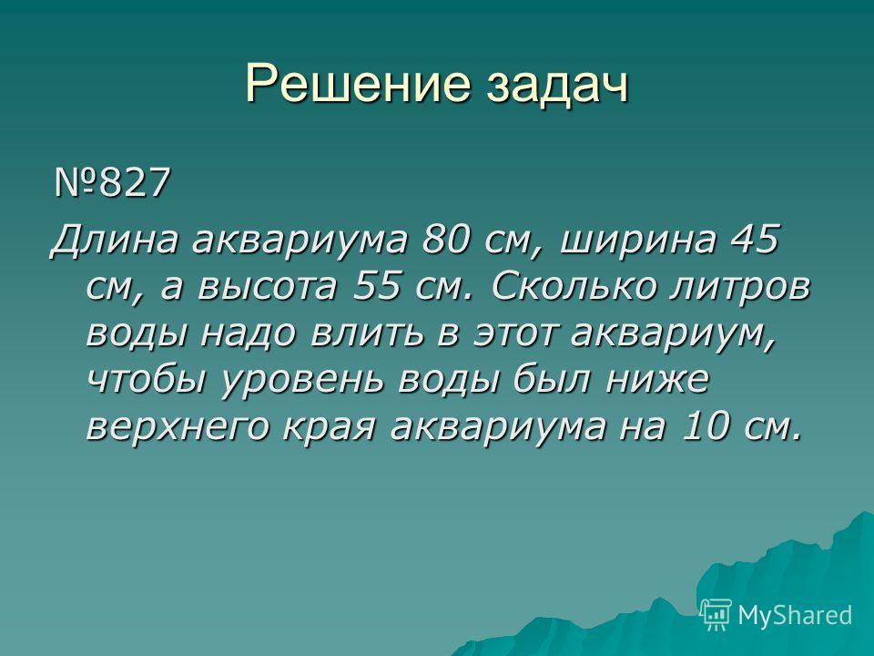 Решение задач 827 Длина аквариума 80 см, ширина 45 см, а высота 55 см. Сколько литров воды надо влить в этот аквариум, чтобы уровень воды был ниже верхнего края аквариума на 10 см.