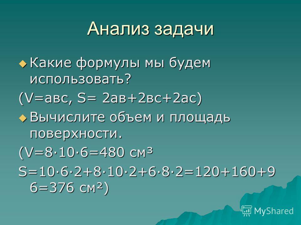 Анализ задачи Какие формулы мы будем использовать? Какие формулы мы будем использовать? (V=авс, S= 2 ав+2 вс+2 ас) Вычислите объем и площадь поверхности. Вычислите объем и площадь поверхности. (V=8·10·6=480 см³ S=10·6·2+8·10·2+6·8·2=120+160+9 6=376 с