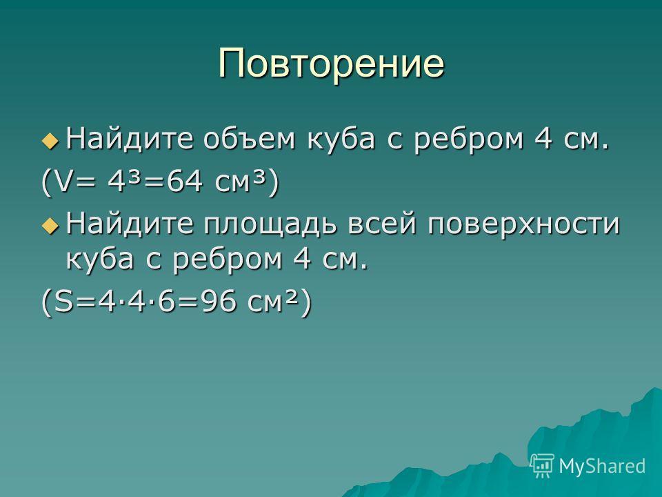 Повторение Найдите объем куба с ребром 4 см. Найдите объем куба с ребром 4 см. (V= 4³=64 см³) Найдите площадь всей поверхности куба с ребром 4 см. Найдите площадь всей поверхности куба с ребром 4 см. (S=4·4·6=96 см²)