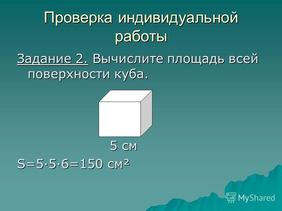 Проверка индивидуальной работы Задание 2. Вычислите площадь всей поверхности куба. 5 см 5 см S=5·5·6=150 см²