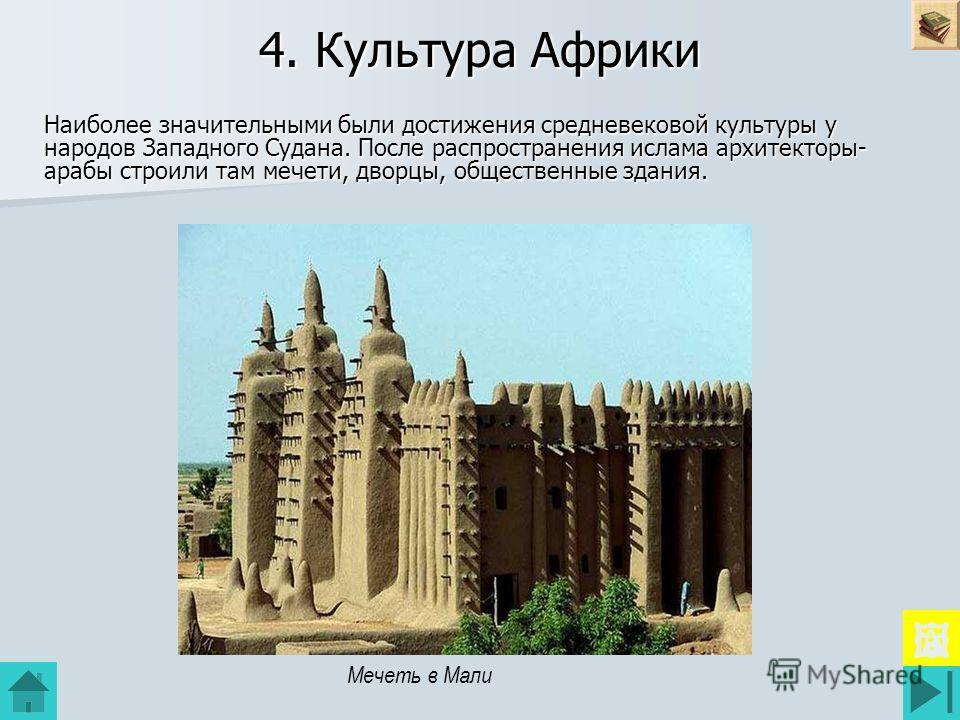 4. Культура Африки Наиболее значительными были достижения средневековой культуры у народов Западного Судана. После распространения ислама архитекторы- арабы строили там мечети, дворцы, общественные здания. Мечеть в Мали