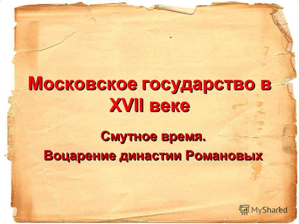 1 Московское государство в ХVII веке Смутное время. Воцарение династии Романовых Смутное время. Воцарение династии Романовых