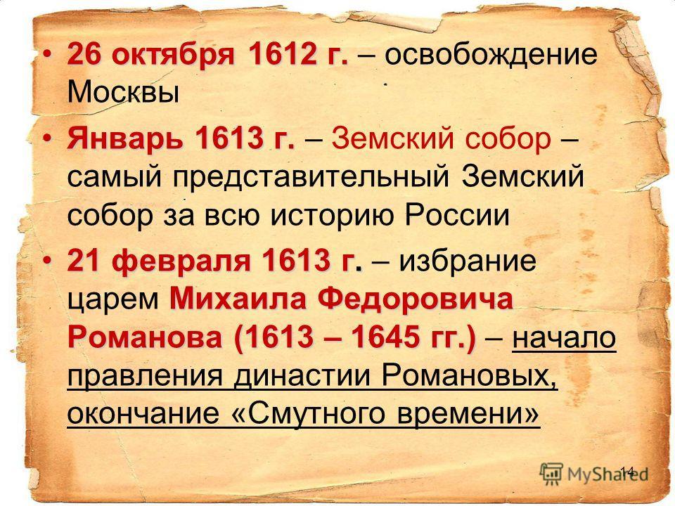14 26 октября 1612 г.26 октября 1612 г. – освобождение Москвы Январь 1613 г.Январь 1613 г. – Земский собор – самый представительный Земский собор за всю историю России 21 февраля 1613 г. Михаила Федоровича Романова (1613 – 1645 гг.)21 февраля 1613 г.
