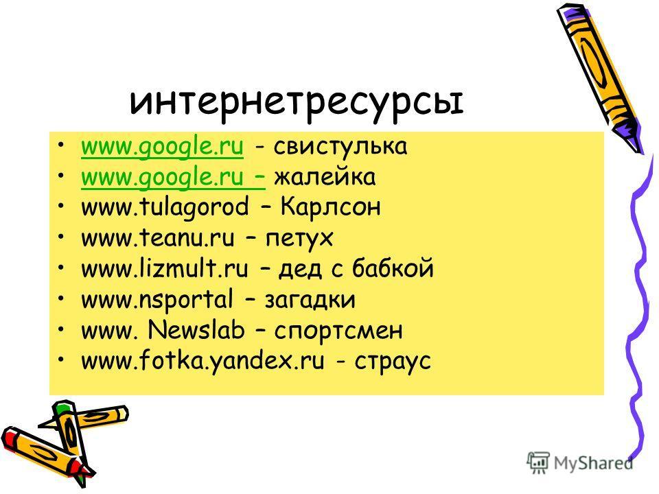 интернет ресурсы www.google.ru - свистулькаwww.google.ru www.google.ru – жалейкаwww.google.ru – www.tulagorod – Карлсон www.teanu.ru – петух www.lizmult.ru – дед с бабкой www.nsportal – загадки www. Newslab – спортсмен www.fotka.yandex.ru - страус
