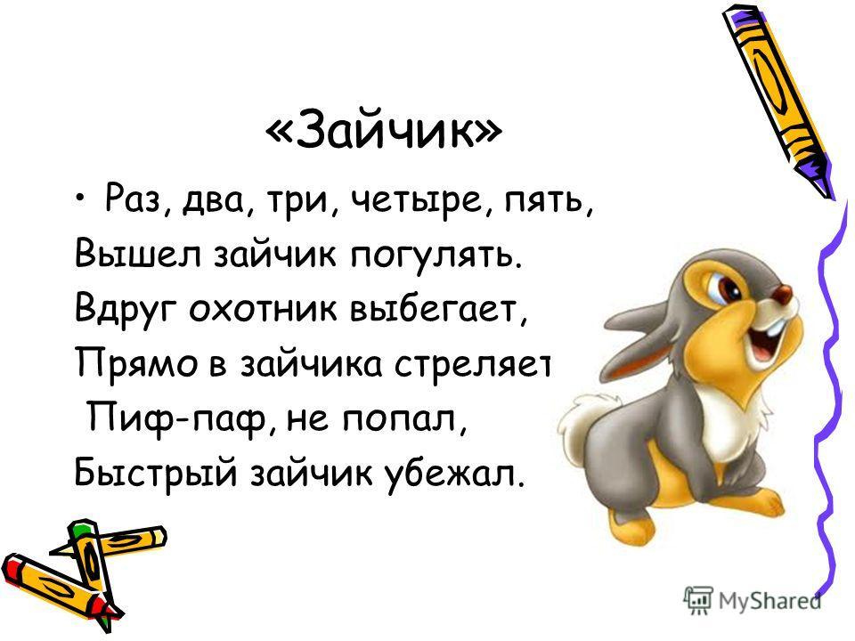 «Зайчик» Раз, два, три, четыре, пять, Вышел зайчик погулять. Вдруг охотник выбегает, Прямо в зайчика стреляет. Пиф-паф, не попал, Быстрый зайчик убежал.