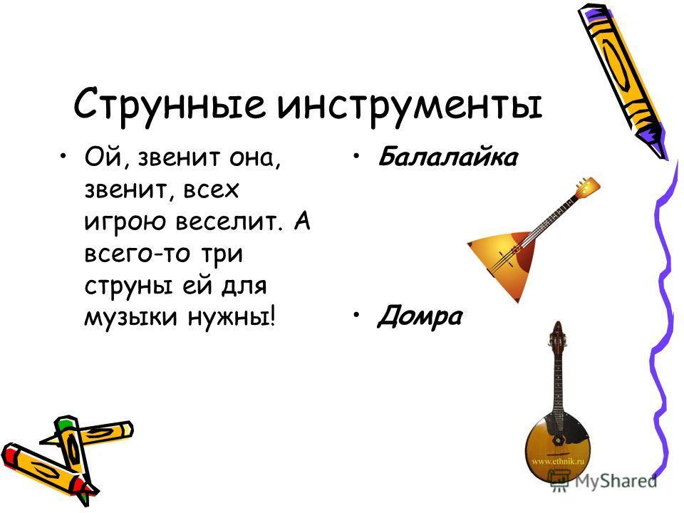 Струнные инструменты Ой, звенит она, звенит, всех игрою веселит. А всего-то три струны ей для музыки нужны! Балалайка Домра