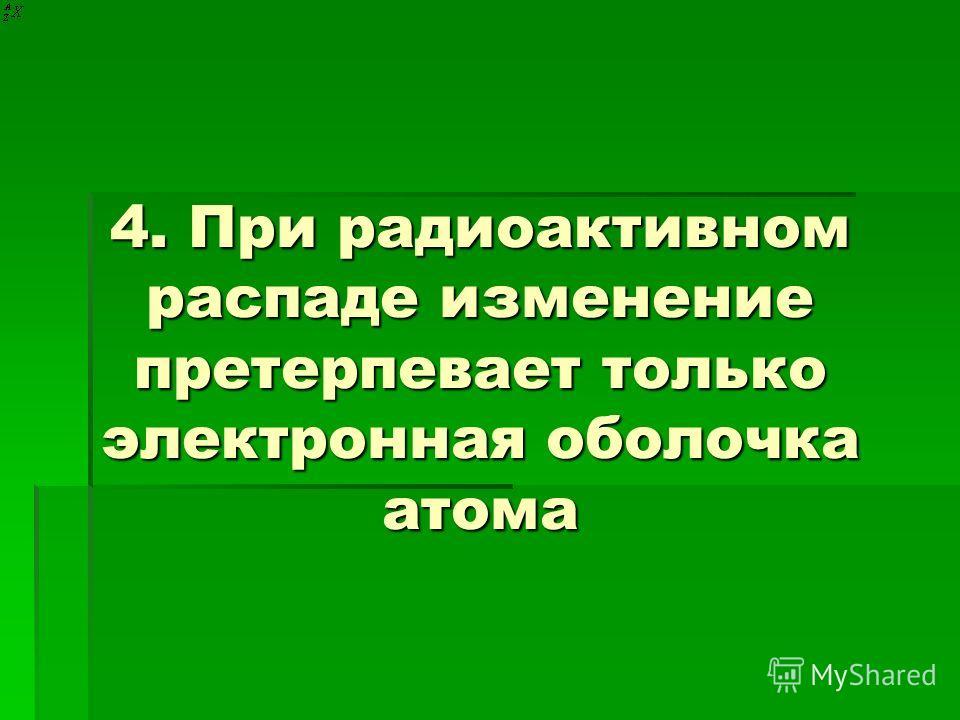 4. При радиоактивном распаде изменение претерпевает только электронная оболочка атома